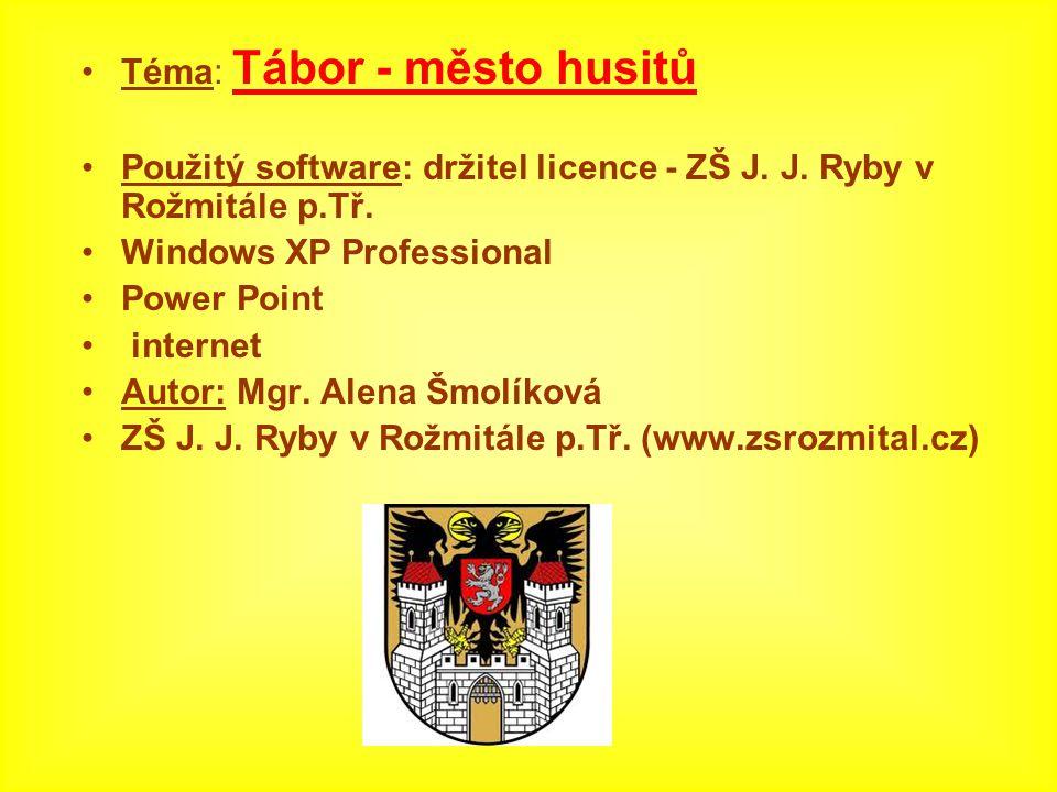 Téma: Tábor - město husitů Použitý software: držitel licence - ZŠ J. J. Ryby v Rožmitále p.Tř. Windows XP Professional Power Point internet Autor: Mgr