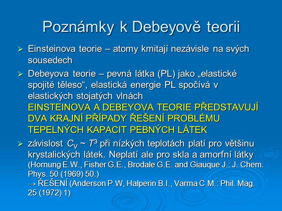 """Poznámky k Debeyově teorii  Einsteinova teorie – atomy kmitají nezávisle na svých sousedech  Debeyova teorie – pevná látka (PL) jako """"elastické spojité těleso , elastická energie PL spočívá v elastických stojatých vlnách EINSTEINOVA A DEBEYOVA TEORIE PŘEDSTAVUJÍ DVA KRAJNÍ PŘÍPADY ŘEŠENÍ PROBLÉMU TEPELNÝCH KAPACIT PEBNÝCH LÁTEK  závislost C V ~ T 3 při nízkých teplotách platí pro většinu krystalických látek."""