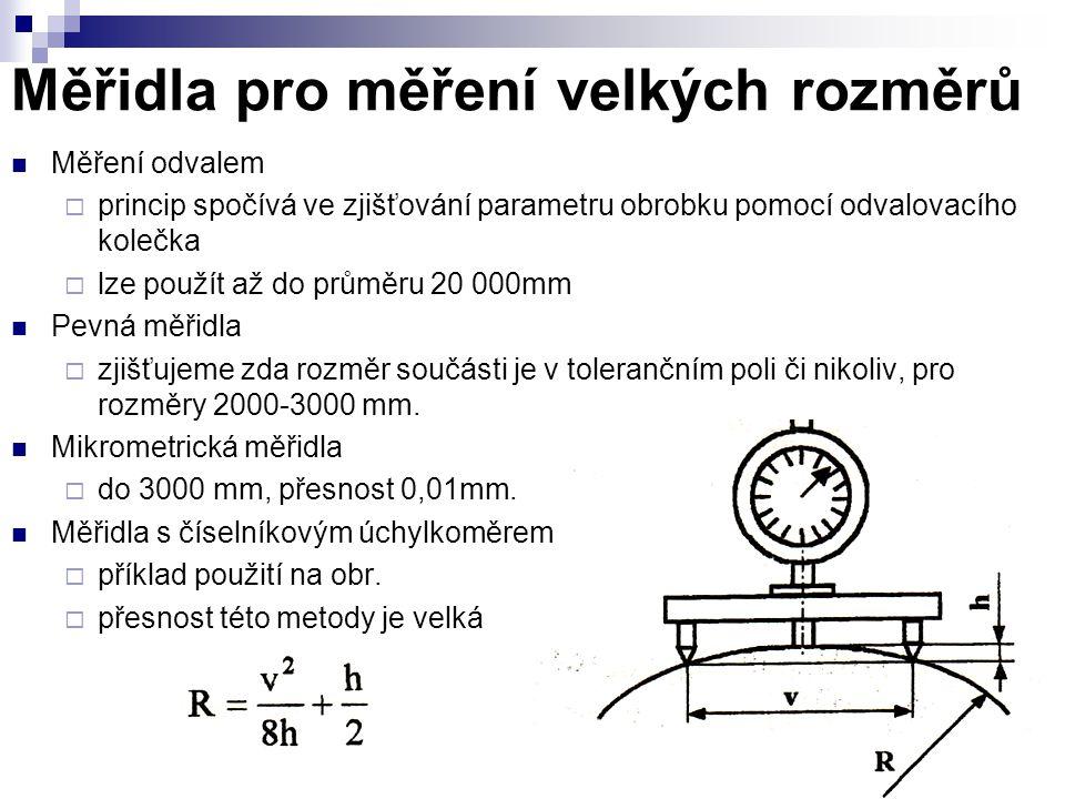 Měřidla pro měření velkých rozměrů Měření odvalem  princip spočívá ve zjišťování parametru obrobku pomocí odvalovacího kolečka  lze použít až do prů