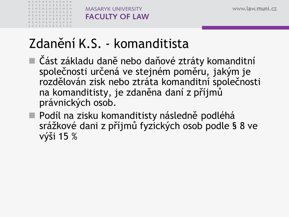 www.law.muni.cz Zdanění K.S. - komanditista Část základu daně nebo daňové ztráty komanditní společnosti určená ve stejném poměru, jakým je rozdělován