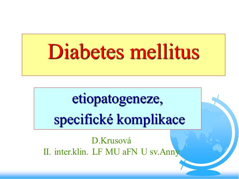 Diabetes mellitus F chronické metabolické a endokrinní onemocnění vznikající v důsledku nedostatečného působení inzulínu F provázené hyperglykémií a glykosurií XII/2007 - 840.000 diabetiků ( o 10% více ženy) -92% DM 2.typu 1995- 504.000 diabetiků, 1975- 250.000 děti:4,3% do 15 let, 6,9% do 6 let