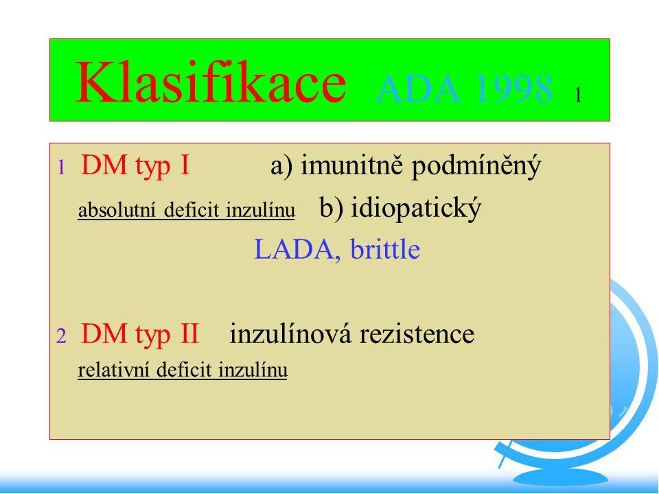 Klasifikace ADA 1998 1  DM typ I a) imunitně podmíněný absolutní deficit inzulínu b) idiopatický LADA, brittle  DM typ II inzulínová rezistence rela