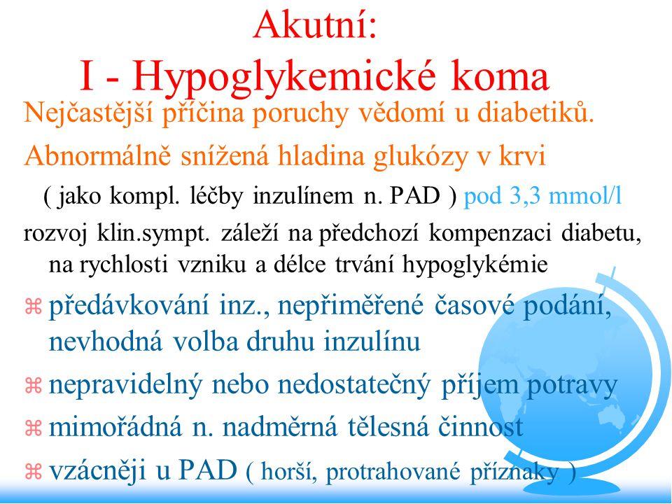 Akutní: I - Hypoglykemické koma Nejčastější příčina poruchy vědomí u diabetiků. Abnormálně snížená hladina glukózy v krvi ( jako kompl. léčby inzulíne