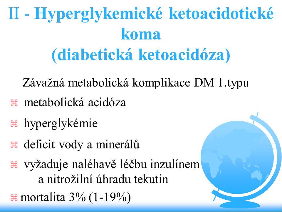 II - Hyperglykemické ketoacidotické koma (diabetická ketoacidóza) Závažná metabolická komplikace DM 1.typu z metabolická acidóza z hyperglykémie z def