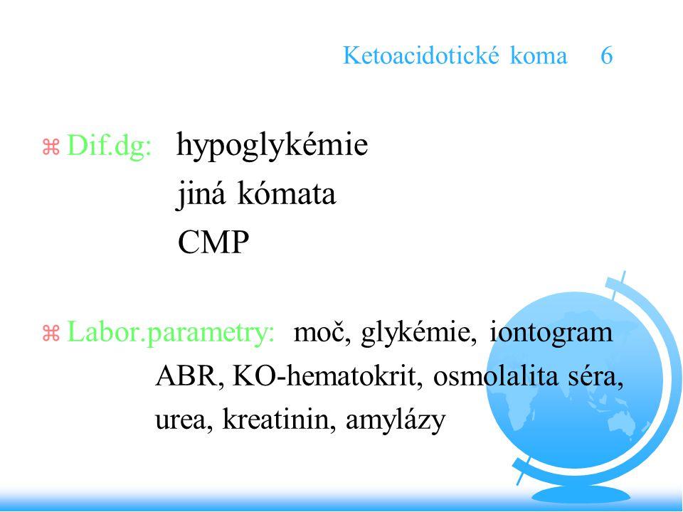Ketoacidotické koma 6 z Dif.dg: hypoglykémie jiná kómata CMP z Labor.parametry: moč, glykémie, iontogram ABR, KO-hematokrit, osmolalita séra, urea, kr
