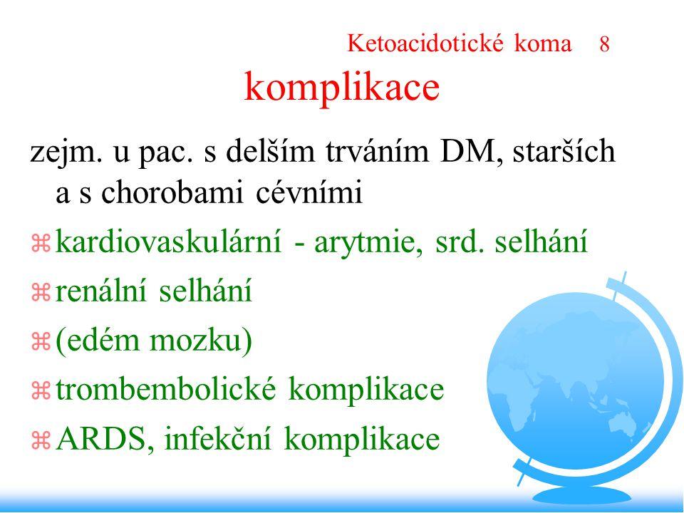 Ketoacidotické koma 8 komplikace zejm. u pac. s delším trváním DM, starších a s chorobami cévními z kardiovaskulární - arytmie, srd. selhání z renální