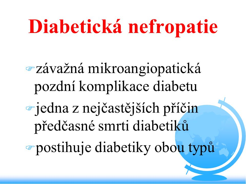 Diabetická nefropatie F závažná mikroangiopatická pozdní komplikace diabetu F jedna z nejčastějších příčin předčasné smrti diabetiků F postihuje diabe