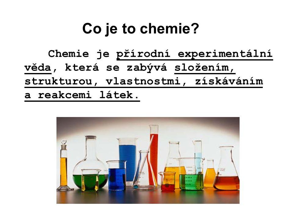 Co je to chemie? Chemie je přírodní experimentální věda, která se zabývá složením, strukturou, vlastnostmi, získáváním a reakcemi látek.