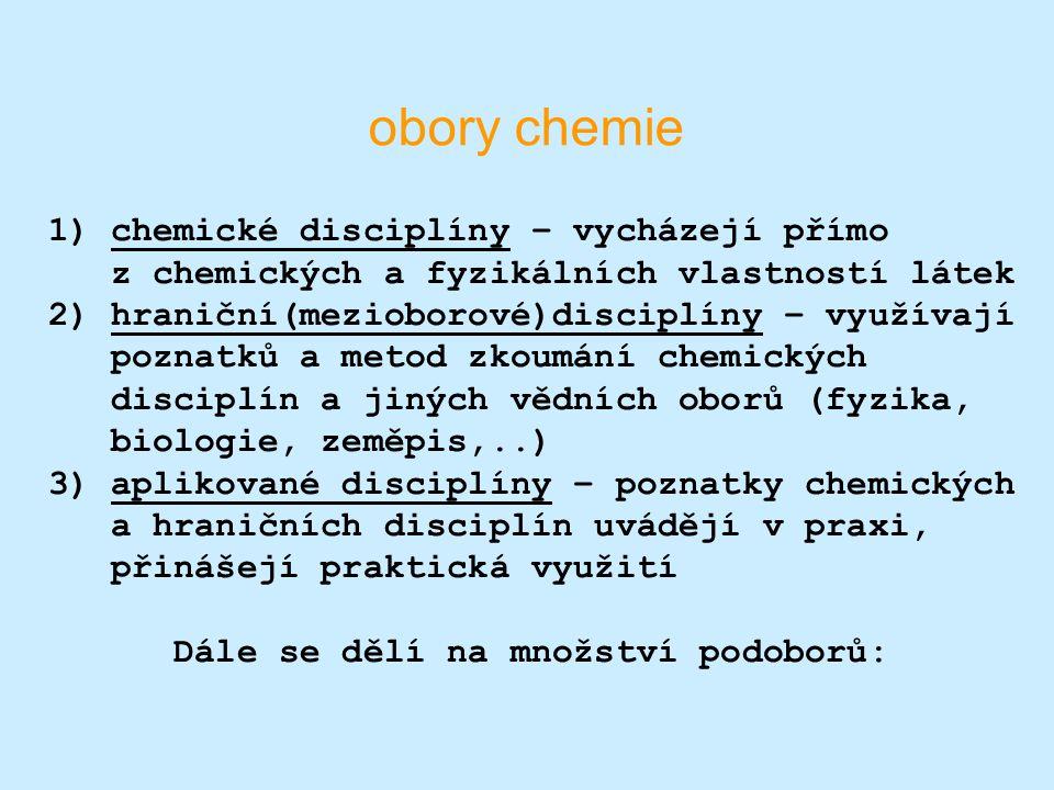 obory chemie 1) chemické disciplíny – vycházejí přímo z chemických a fyzikálních vlastností látek 2) hraniční(mezioborové)disciplíny – využívají pozna