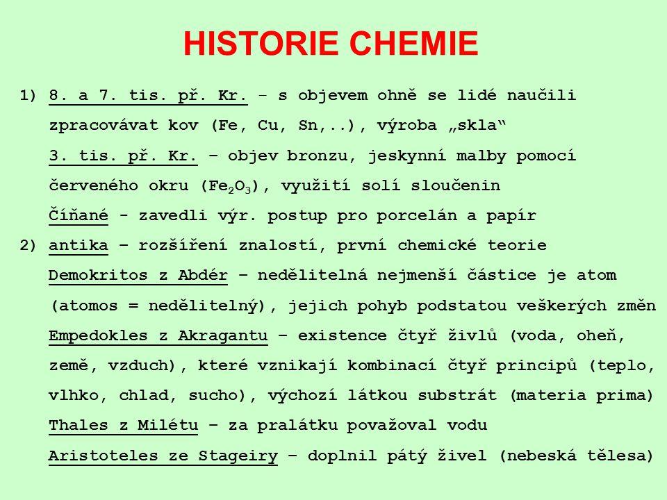 """HISTORIE CHEMIE 1) 8. a 7. tis. př. Kr. – s objevem ohně se lidé naučili zpracovávat kov (Fe, Cu, Sn,..), výroba """"skla"""" 3. tis. př. Kr. – objev bronzu"""