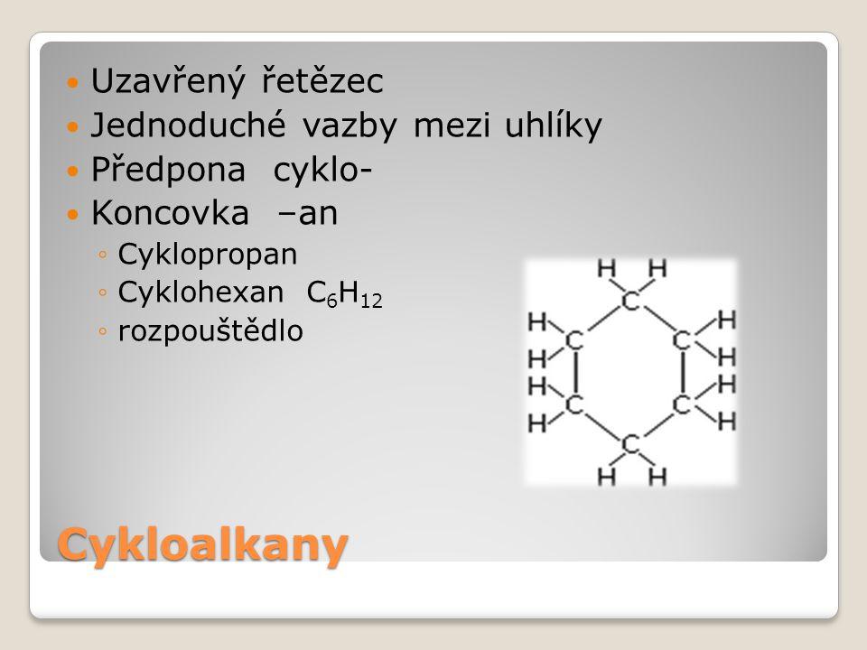 Cykloalkany Uzavřený řetězec Jednoduché vazby mezi uhlíky Předpona cyklo- Koncovka –an ◦Cyklopropan ◦Cyklohexan C 6 H 12 ◦rozpouštědlo