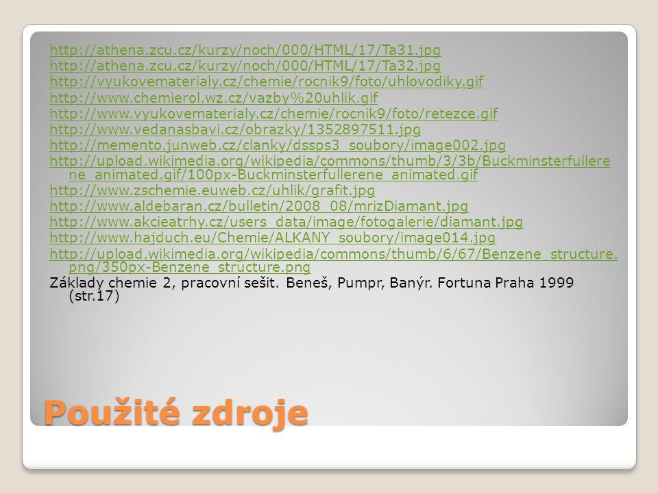 Použité zdroje http://athena.zcu.cz/kurzy/noch/000/HTML/17/Ta31.jpg http://athena.zcu.cz/kurzy/noch/000/HTML/17/Ta32.jpg http://vyukovematerialy.cz/chemie/rocnik9/foto/uhlovodiky.gif http://www.chemierol.wz.cz/vazby%20uhlik.gif http://www.vyukovematerialy.cz/chemie/rocnik9/foto/retezce.gif http://www.vedanasbavi.cz/obrazky/1352897511.jpg http://memento.junweb.cz/clanky/dssps3_soubory/image002.jpg http://upload.wikimedia.org/wikipedia/commons/thumb/3/3b/Buckminsterfullere ne_animated.gif/100px-Buckminsterfullerene_animated.gif http://www.zschemie.euweb.cz/uhlik/grafit.jpg http://www.aldebaran.cz/bulletin/2008_08/mrizDiamant.jpg http://www.akcieatrhy.cz/users_data/image/fotogalerie/diamant.jpg http://www.hajduch.eu/Chemie/ALKANY_soubory/image014.jpg http://upload.wikimedia.org/wikipedia/commons/thumb/6/67/Benzene_structure.