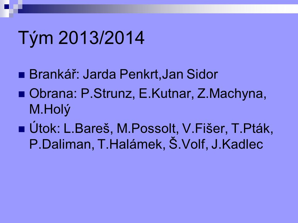 Tým 2013/2014 Brankář: Jarda Penkrt,Jan Sidor Obrana: P.Strunz, E.Kutnar, Z.Machyna, M.Holý Útok: L.Bareš, M.Possolt, V.Fišer, T.Pták, P.Daliman, T.Halámek, Š.Volf, J.Kadlec