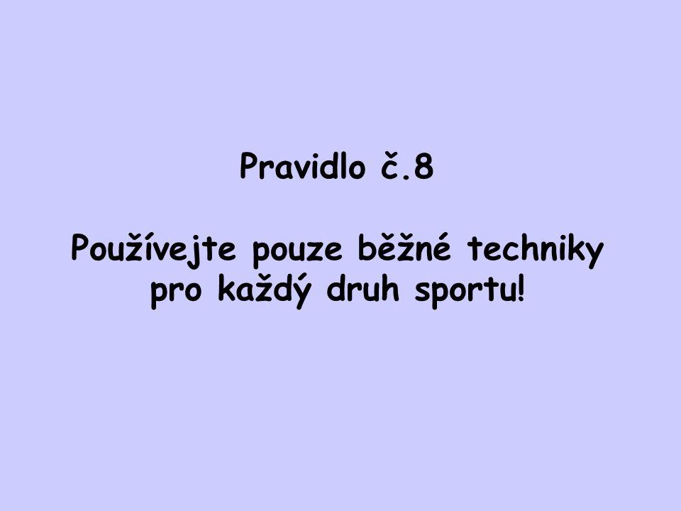 Pravidlo č.8 Používejte pouze běžné techniky pro každý druh sportu!