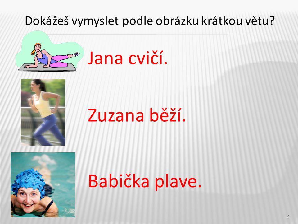 4 Jana cvičí. Babička plave. Zuzana běží. Dokážeš vymyslet podle obrázku krátkou větu?
