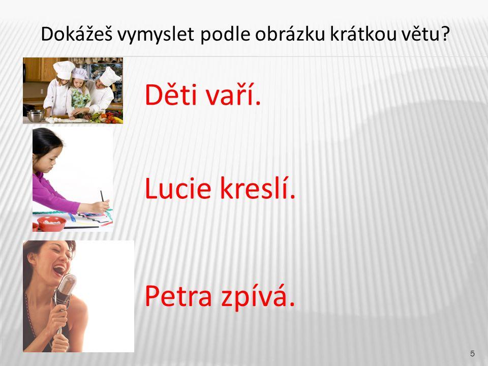 5 Děti vaří. Petra zpívá. Lucie kreslí. Dokážeš vymyslet podle obrázku krátkou větu?