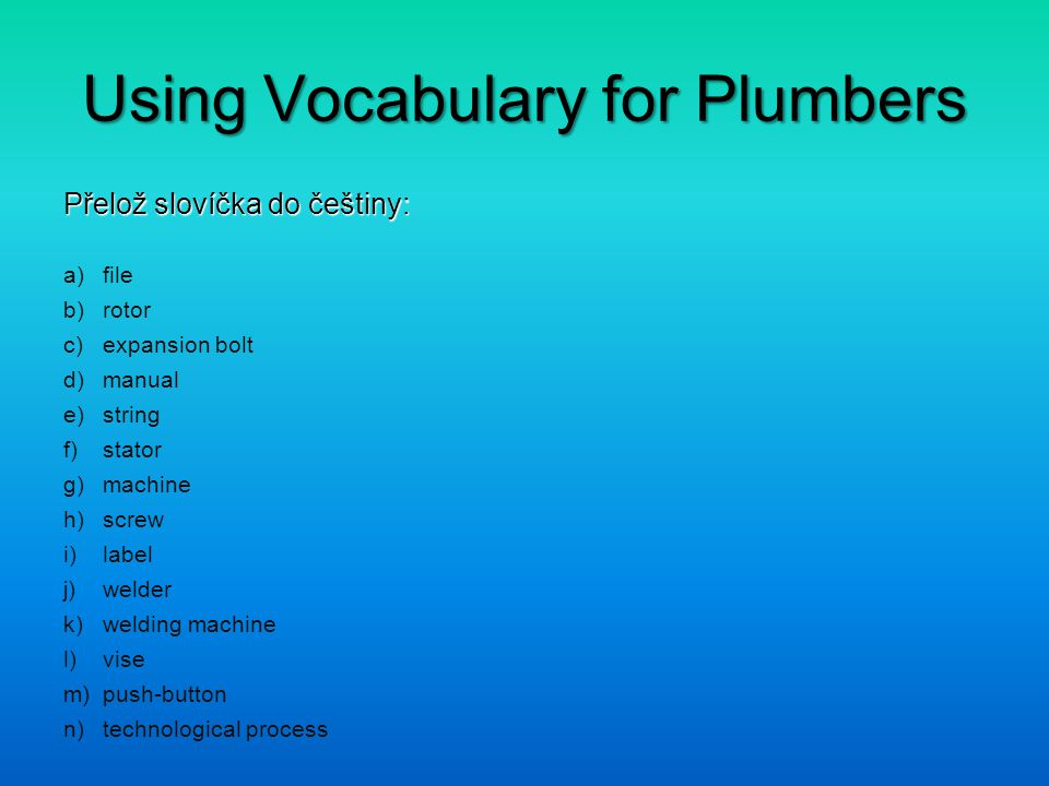 Using Vocabulary for Plumbers Přelož slovíčka do češtiny: a)file b)rotor c)expansion bolt d)manual e)string f)stator g)machine h)screw i)label j)welde
