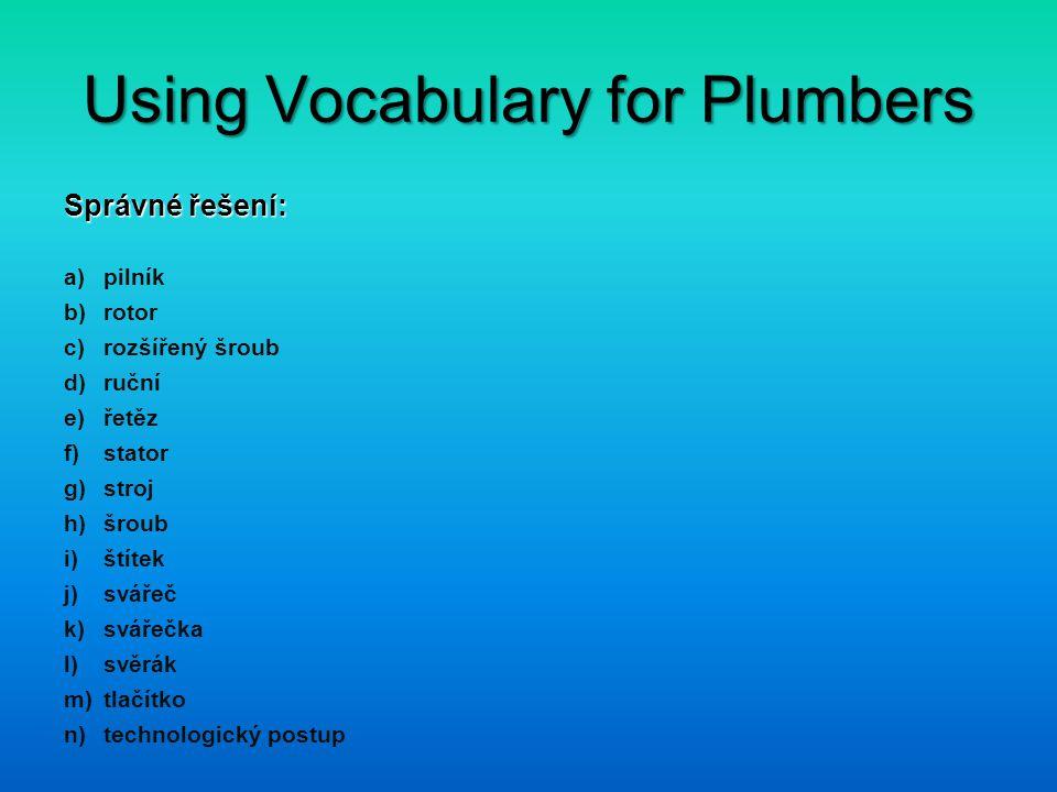 Using Vocabulary for Plumbers Správné řešení: a)pilník b)rotor c)rozšířený šroub d)ruční e)řetěz f)stator g)stroj h)šroub i)štítek j)svářeč k)svářečka l)svěrák m)tlačítko n)technologický postup