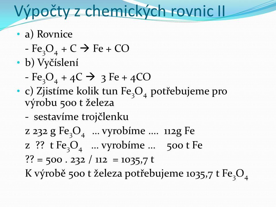 Výpočty z chemických rovnic II a) Rovnice - Fe 3 O 4 + C  Fe + CO b) Vyčíslení - Fe 3 O 4 + 4C  3 Fe + 4CO c) Zjistíme kolik tun Fe 3 O 4 potřebujeme pro výrobu 500 t železa - sestavíme trojčlenku z 232 g Fe 3 O 4 … vyrobíme ….