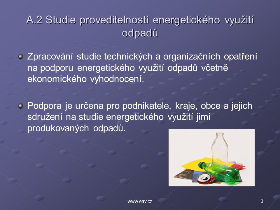 3www.eav.cz A.2 Studie proveditelnosti energetického využití odpadů Zpracování studie technických a organizačních opatření na podporu energetického využití odpadů včetně ekonomického vyhodnocení.