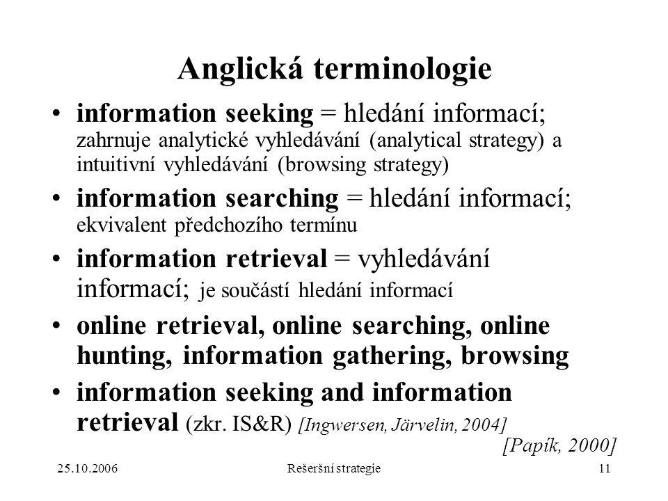 25.10.2006Rešeršní strategie11 Anglická terminologie information seeking = hledání informací; zahrnuje analytické vyhledávání (analytical strategy) a intuitivní vyhledávání (browsing strategy) information searching = hledání informací; ekvivalent předchozího termínu information retrieval = vyhledávání informací; je součástí hledání informací online retrieval, online searching, online hunting, information gathering, browsing information seeking and information retrieval (zkr.