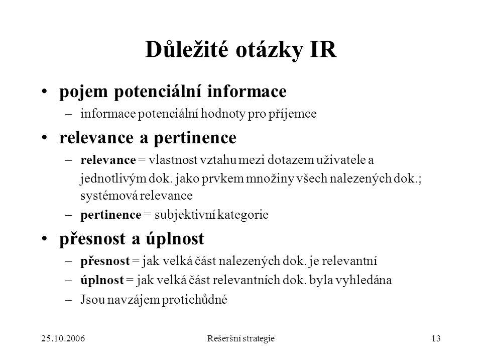 25.10.2006Rešeršní strategie13 Důležité otázky IR pojem potenciální informace –informace potenciální hodnoty pro příjemce relevance a pertinence –relevance = vlastnost vztahu mezi dotazem uživatele a jednotlivým dok.