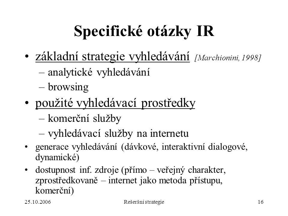 25.10.2006Rešeršní strategie16 Specifické otázky IR základní strategie vyhledávání [Marchionini, 1998] –analytické vyhledávání –browsing použité vyhledávací prostředky –komerční služby –vyhledávací služby na internetu generace vyhledávání (dávkové, interaktivní dialogové, dynamické) dostupnost inf.