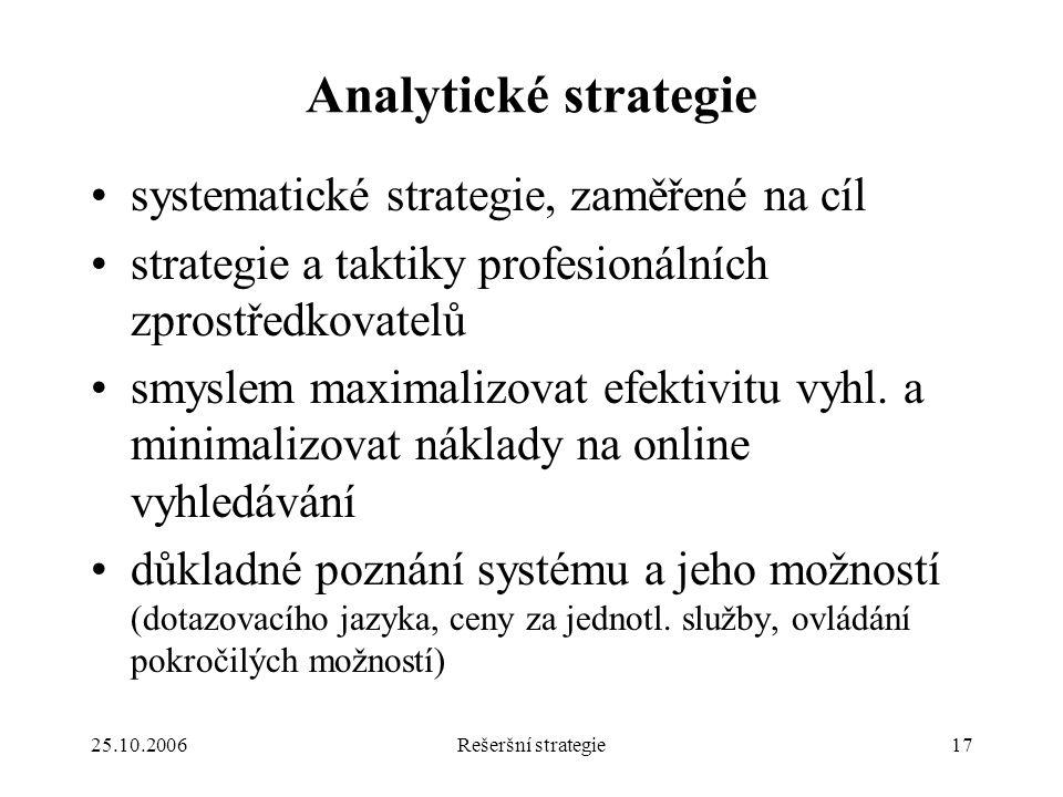 25.10.2006Rešeršní strategie17 Analytické strategie systematické strategie, zaměřené na cíl strategie a taktiky profesionálních zprostředkovatelů smyslem maximalizovat efektivitu vyhl.