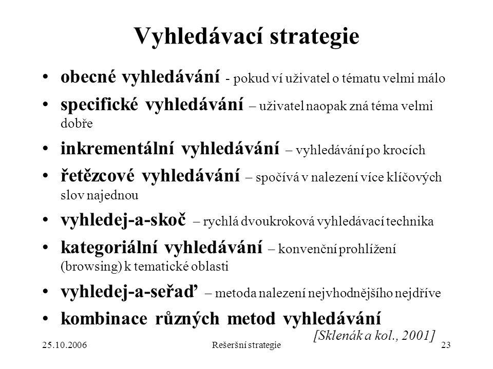 25.10.2006Rešeršní strategie23 Vyhledávací strategie obecné vyhledávání - pokud ví uživatel o tématu velmi málo specifické vyhledávání – uživatel naopak zná téma velmi dobře inkrementální vyhledávání – vyhledávání po krocích řetězcové vyhledávání – spočívá v nalezení více klíčových slov najednou vyhledej-a-skoč – rychlá dvoukroková vyhledávací technika kategoriální vyhledávání – konvenční prohlížení (browsing) k tematické oblasti vyhledej-a-seřaď – metoda nalezení nejvhodnějšího nejdříve kombinace různých metod vyhledávání [Sklenák a kol., 2001]