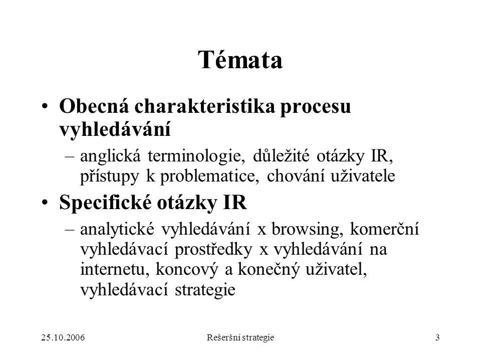 25.10.2006Rešeršní strategie3 Témata Obecná charakteristika procesu vyhledávání –anglická terminologie, důležité otázky IR, přístupy k problematice, chování uživatele Specifické otázky IR –analytické vyhledávání x browsing, komerční vyhledávací prostředky x vyhledávání na internetu, koncový a konečný uživatel, vyhledávací strategie