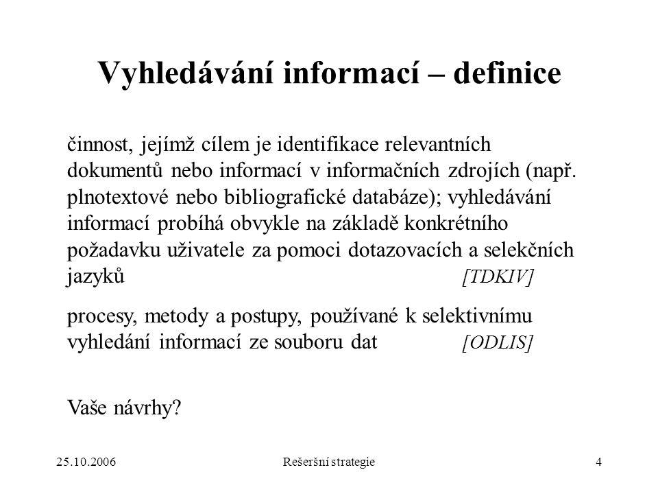 25.10.2006Rešeršní strategie4 Vyhledávání informací – definice činnost, jejímž cílem je identifikace relevantních dokumentů nebo informací v informačních zdrojích (např.