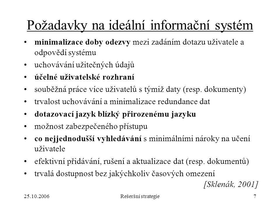 25.10.2006Rešeršní strategie7 Požadavky na ideální informační systém minimalizace doby odezvy mezi zadáním dotazu uživatele a odpovědí systému uchovávání užitečných údajů účelné uživatelské rozhraní souběžná práce více uživatelů s týmiž daty (resp.