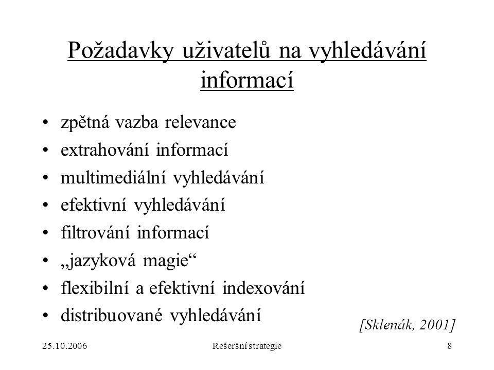 """25.10.2006Rešeršní strategie8 Požadavky uživatelů na vyhledávání informací zpětná vazba relevance extrahování informací multimediální vyhledávání efektivní vyhledávání filtrování informací """"jazyková magie flexibilní a efektivní indexování distribuované vyhledávání [Sklenák, 2001]"""