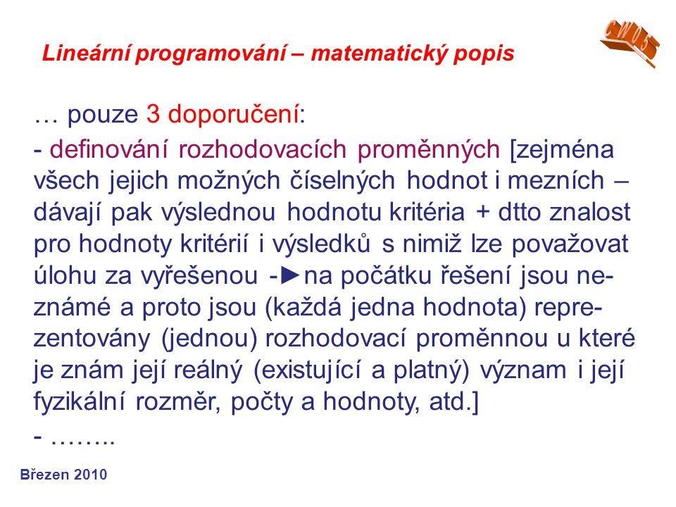 Lineární programování – matematický popis Březen 2010 … pouze 3 doporučení: - definování rozhodovacích proměnných [zejména všech jejich možných číseln