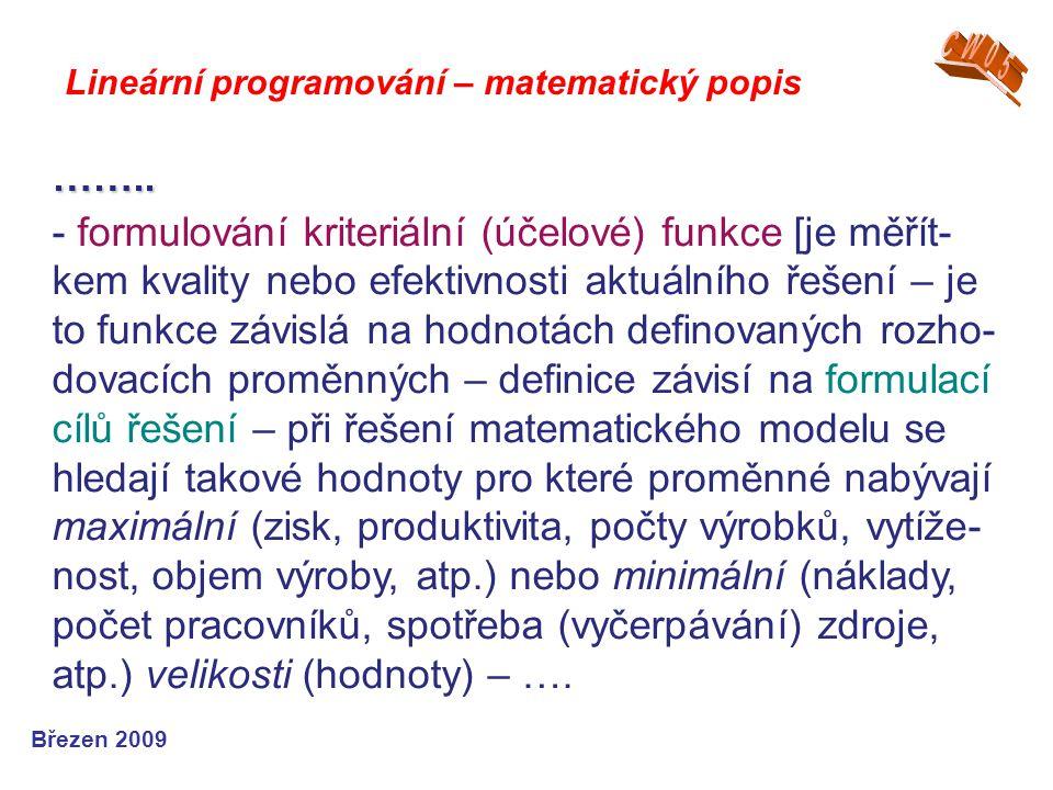 Lineární programování – matematický popis Březen 2009 …….. - formulování kriteriální (účelové) funkce [je měřít- kem kvality nebo efektivnosti aktuáln