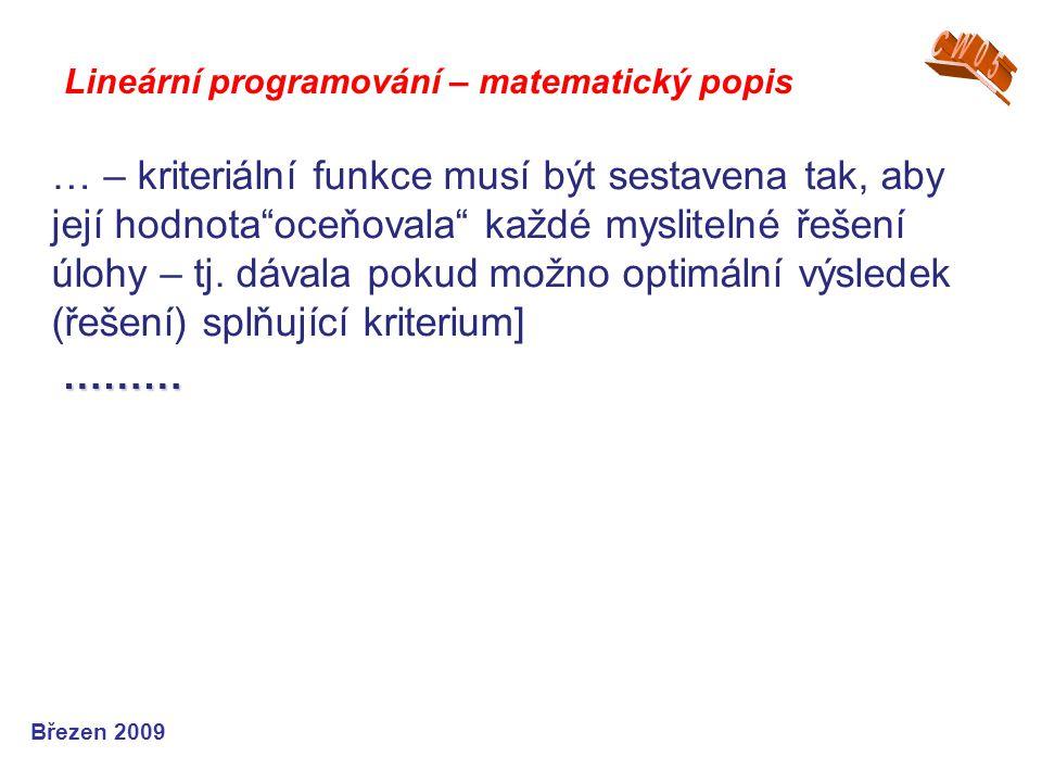 """Lineární programování – matematický popis Březen 2009 … – kriteriální funkce musí být sestavena tak, aby její hodnota""""oceňovala"""" každé myslitelné řeše"""