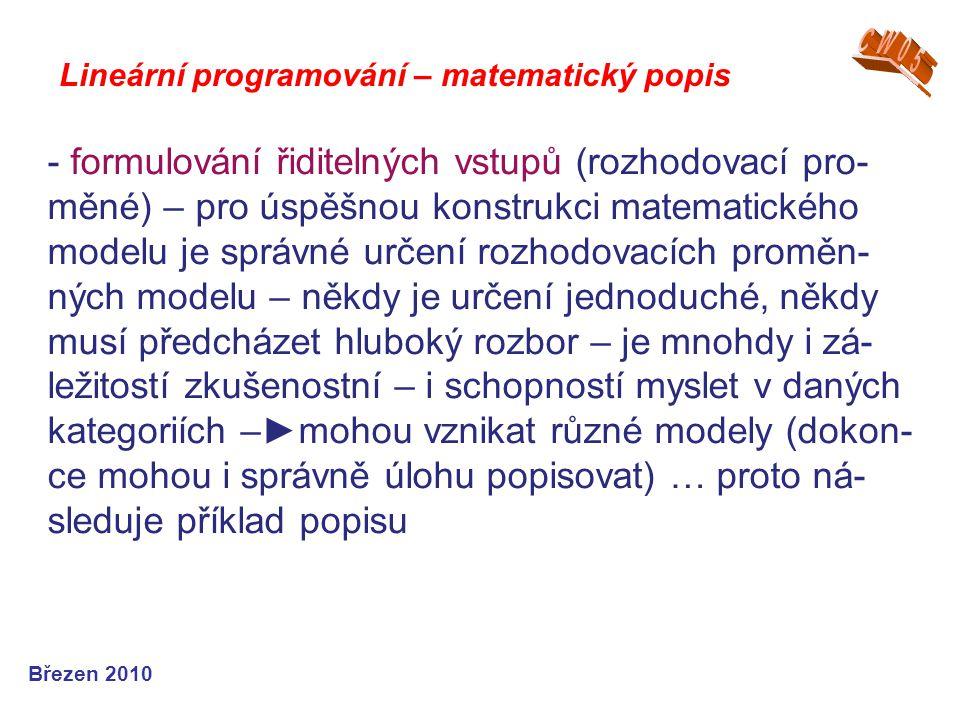 Lineární programování – matematický popis Březen 2010 - formulování řiditelných vstupů (rozhodovací pro- měné) – pro úspěšnou konstrukci matematického