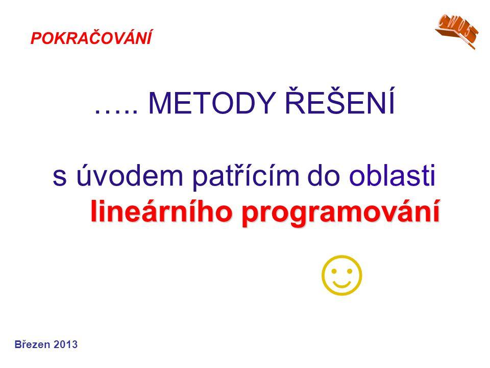 Březen 2013 lineárního programování ….. METODY ŘEŠENÍ s úvodem patřícím do oblasti lineárního programování ☺ POKRAČOVÁNÍ