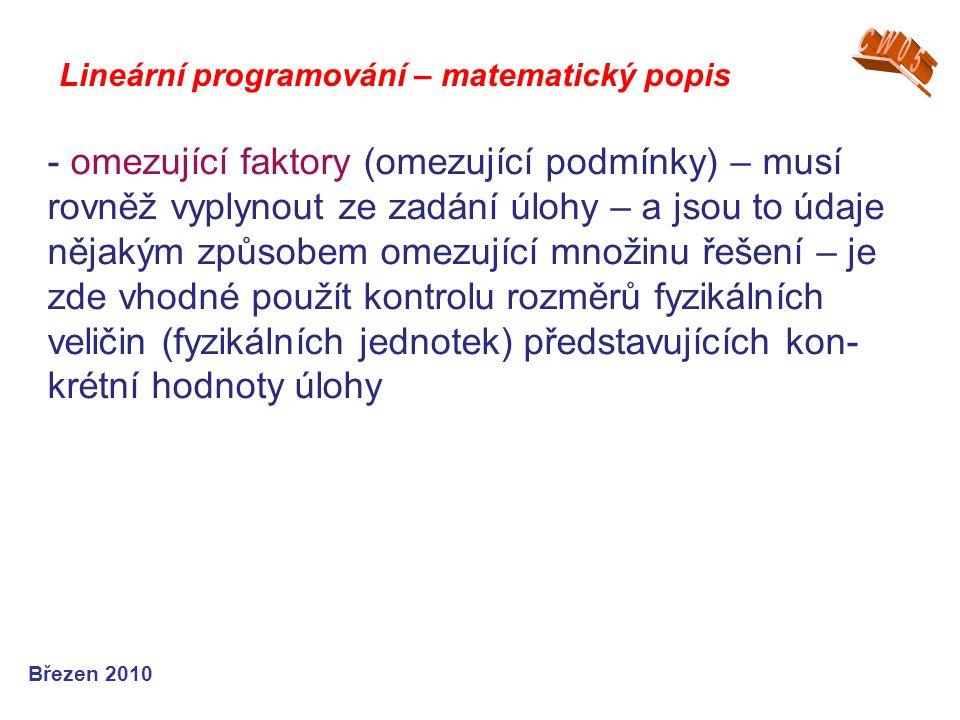 Lineární programování – matematický popis Březen 2010 - omezující faktory (omezující podmínky) – musí rovněž vyplynout ze zadání úlohy – a jsou to úda