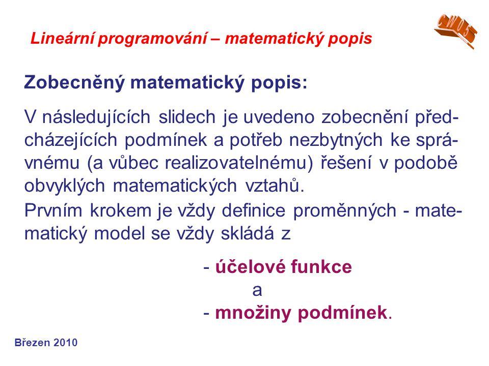 Lineární programování – matematický popis Březen 2010 V následujících slidech je uvedeno zobecnění před- cházejících podmínek a potřeb nezbytných ke s