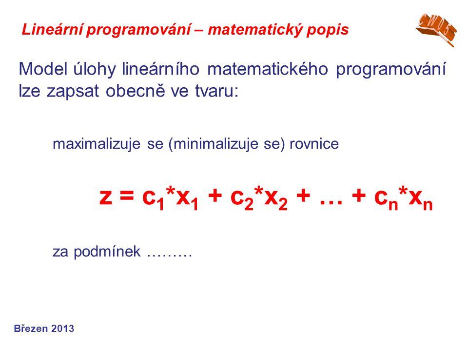 Lineární programování – matematický popis Březen 2013 Model úlohy lineárního matematického programování lze zapsat obecně ve tvaru: maximalizuje se (m