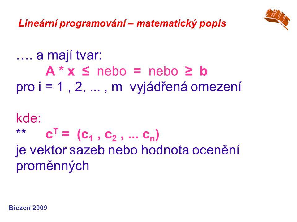…. a mají tvar: A * x ≤ nebo = nebo ≥ b pro i = 1, 2,..., m vyjádřená omezení kde: ** c T = (c 1, c 2,... c n ) je vektor sazeb nebo hodnota ocenění p