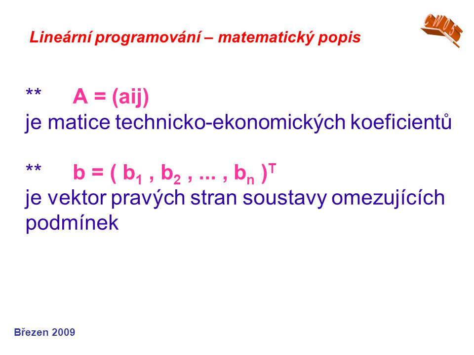 **A = (aij) je matice technicko-ekonomických koeficientů **b = ( b 1, b 2,..., b n ) T je vektor pravých stran soustavy omezujících podmínek Lineární