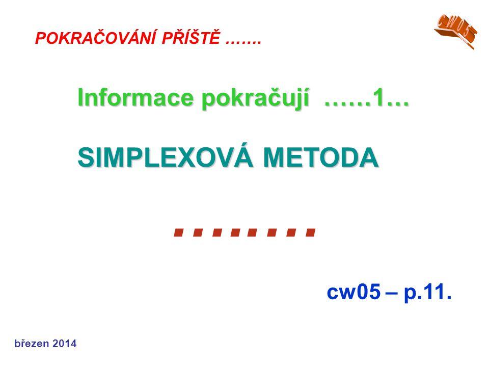 březen 2014 …..… cw05 – p.11. POKRAČOVÁNÍ PŘÍŠTĚ ……. Informace pokračují ……1… SIMPLEXOVÁ METODA