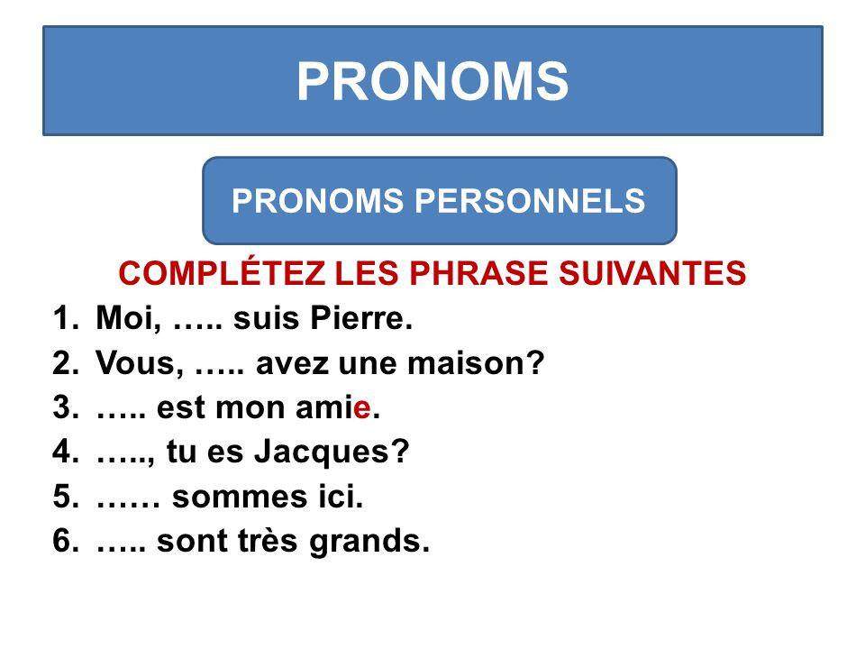PRONOMS COMPLÉTEZ LES PHRASE SUIVANTES 1.Moi, ….. suis Pierre.