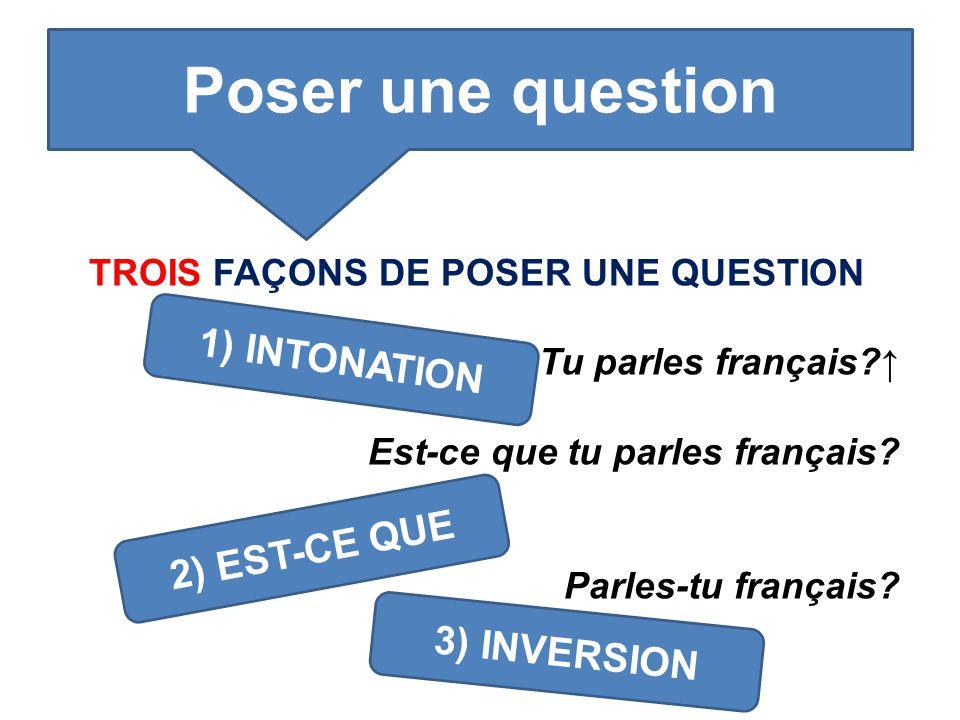 TROIS FAÇONS DE POSER UNE QUESTION Tu parles français?↑ Est-ce que tu parles français? Parles-tu français? Poser une question 1) INTONATION 2) EST-CE