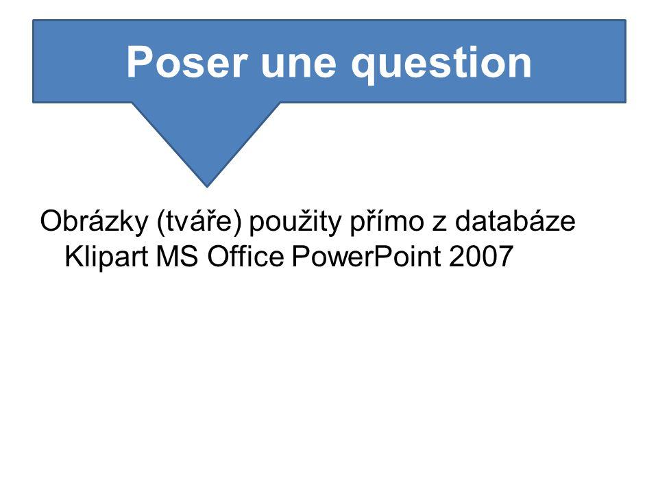 Obrázky (tváře) použity přímo z databáze Klipart MS Office PowerPoint 2007 Poser une question