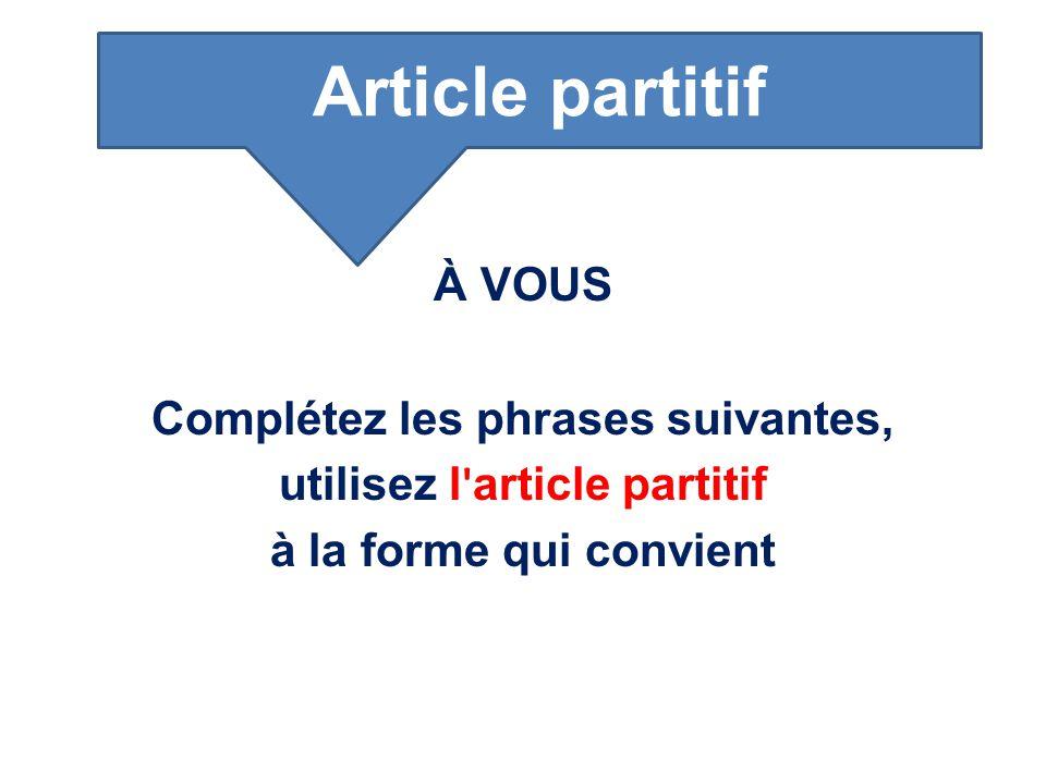 À VOUS Complétez les phrases suivantes, utilisez l ' article partitif à la forme qui convient Article partitif