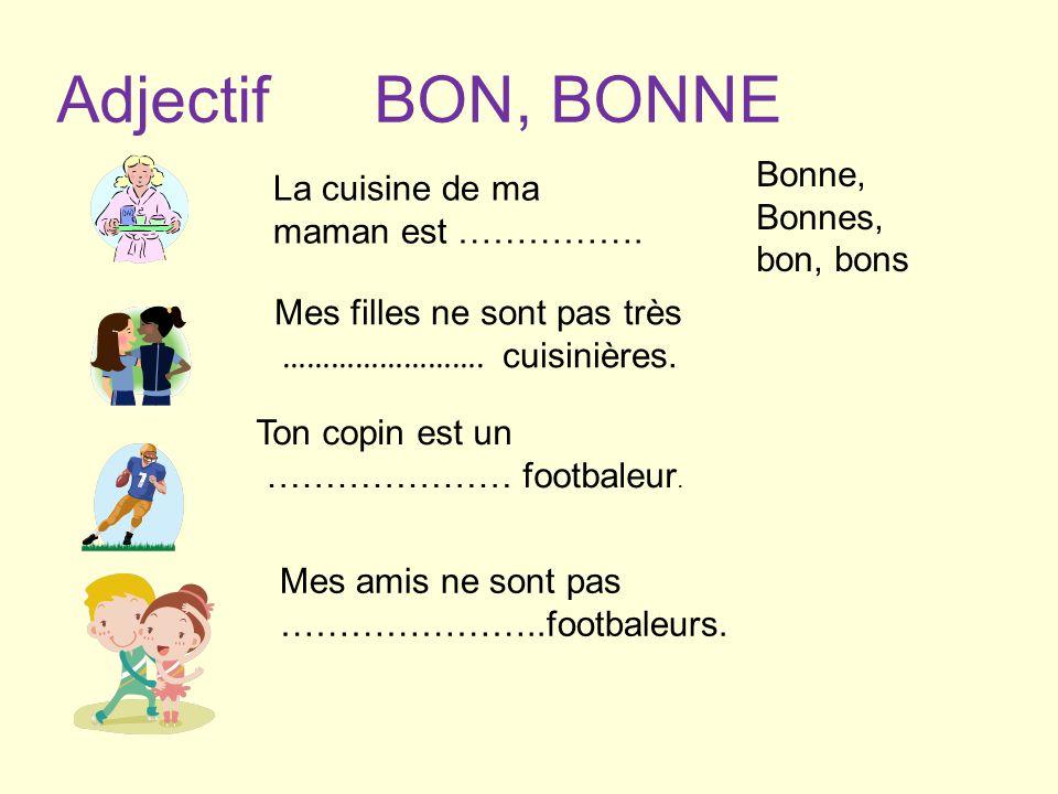AdjectifBON, BONNE La cuisine de ma maman est ……………. Mes filles ne sont pas très ……………………. cuisinières. Ton copin est un ………………… footbaleur. Mes amis