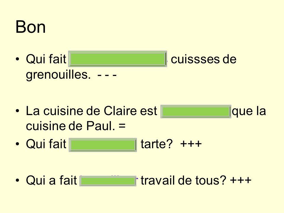 Bon Qui fait les moins bonnes cuissses de grenouilles. - - - La cuisine de Claire est aussi bonne que la cuisine de Paul. = Qui fait la meilleure tart